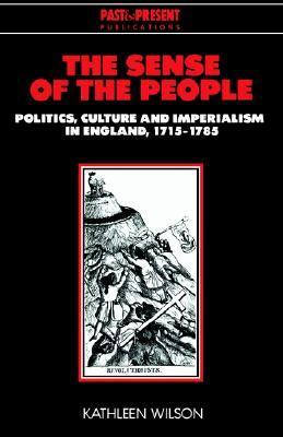 The Sense of the People: Politics, Culture and Imperialism in England, 1715 1785  by  Kathleen Wilson