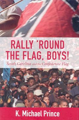 Rally Round the Flag, Boys!: South Carolina and the Confederate Flag  by  K. Michael Prince