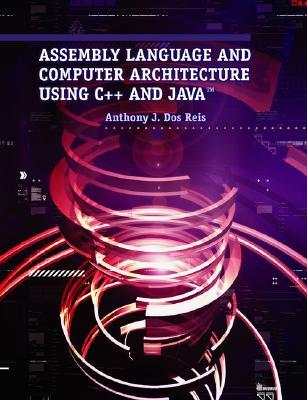Assembly Language and Computer Architecture Using C++ and Java Anthony J. Dos Reis