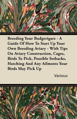 Breeding Your Budgerigars - A Guide of How to Start Up Your Own Breeding Aviary - With Tips on Aviary Construction, Cages, Birds to Pick, Possible Set  by  Various