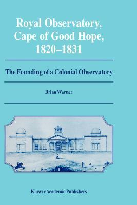 Royal Observatory, Cape of Good Hope 1820 1831: The Founding of a Colonial Observatory Incorporating a Biography of Fearon Fallows Brian Warner