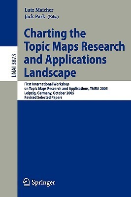Charting The Topic Maps Research And Applications Landscape: First International Workshop On Topic Map Research And Applications, Tmra 2005, Leipzig, Germany, ... / Lecture Notes In Artificial Intelligence) Lutz Maicher