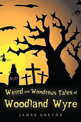 Weird And Wondrous Tales Of Woodland Wyre  by  James Grethe