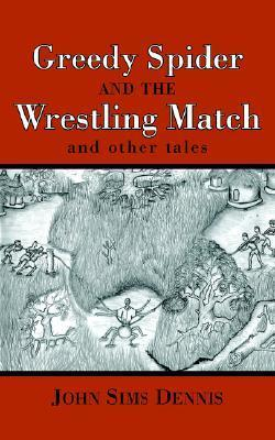 Greedy Spider and the Wrestling Match: And Other Tales John Sims Dennis
