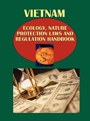 Vietnam Ecology, Nature Protection Laws and Regulation Handbook Volume 1 Strategic Information and Important Regulations  by  USA International Business Publications