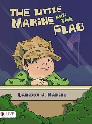 The Little Marine and the Flag: Little Marine Books Carissa J. Marine