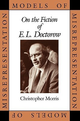 Models of Misrepresentation: On the Fiction of E.L. Doctorow  by  Christopher D. Morris