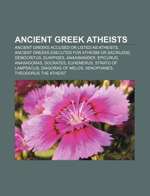 Ancient Greek Atheists: Ancient Greeks Accused or Listed as Atheists, Ancient Greeks Executed for Atheism or Sacrilege, Democritus, Euripides  by  Source Wikipedia
