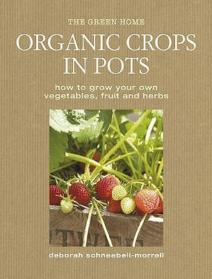 Organic Crops in Pots: How to Grow Your Own Fruit, Vegetables and Herbs  by  Deborah Schneebeli-Morrell