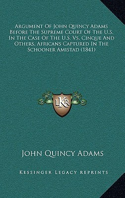 Argument of John Quincy Adams Before the Supreme Court of the U.S. in the Case of the U.S. vs. Cinque and Others, Africans Captured in the Schooner Am John Quincy Adams