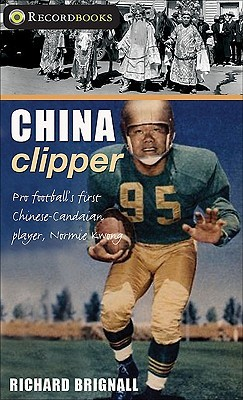 China Clipper: Pro Footballs First Chinese-Canadian Player, Normie Kwong Richard Brignall