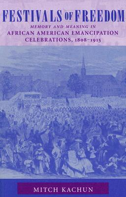 Festivals of Freedom: Meaning and Memory in African American Emancipation Celebrations, 1808-1915  by  Mitch Kachun