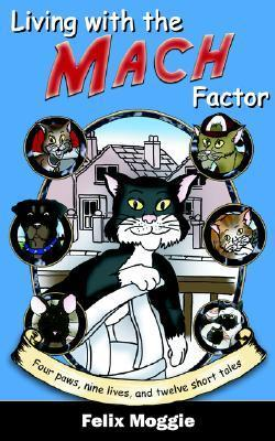 Living with the Mach Factor: Four Paws, Nine Lives, and Twelve Short Tales Felix Moggie