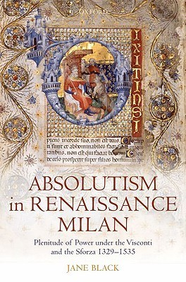 Absolutism in Renaissance Milan: Plenitude of Power Under the Visconti and the Sforza 1329-1535  by  Jane Black
