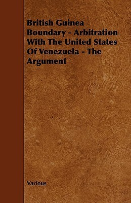 British Guinea Boundary - Arbitration with the United States of Venezuela - The Argument Various