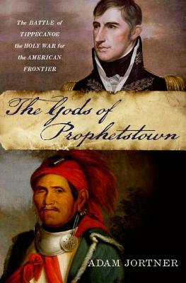 The Gods of Prophetstown: The Battle of Tippecanoe and the Holy War for the American Frontier  by  Adam Jortner