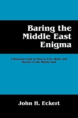Baring the Middle East Enigma: A Raucous Look on How to Live, Work, and Survive in the Middle East John H. Eckert
