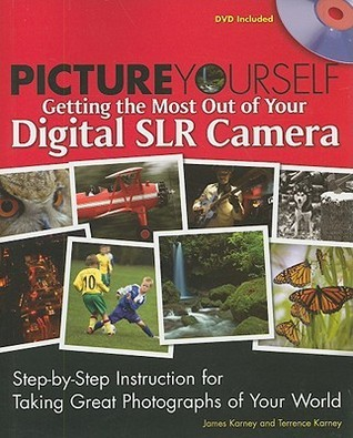 Picture Yourself Getting the Most Out of Your Digital SLR Camera: Step-By-Step Instruction for Taking Great Photographs of Your World [With DVD] James Karney