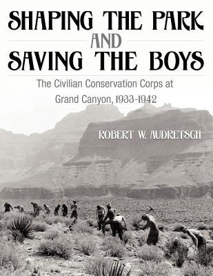 Shaping the Park and Saving the Boys: The Civilian Conservation Corps at Grand Canyon, 1933-1942  by  Robert W. Audretsch