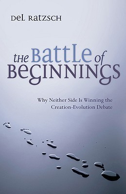 The Battle of Beginnings: Why Neither Side Is Winning the Creation-Evolution Debate  by  Del Ratzsch