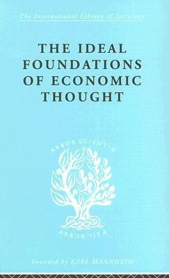 The Ideal Foundations of Economic Thought: International Library of Sociology B: Economics and Society  by  Werner Stark
