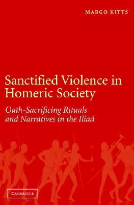 Sanctified Violence in Homeric Society: Oath-Making Rituals in the Iliad Margo Kitts