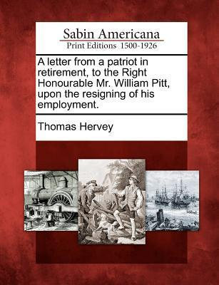 A Letter from a Patriot in Retirement, to the Right Honourable Mr. William Pitt, Upon the Resigning of His Employment. Thomas Hervey