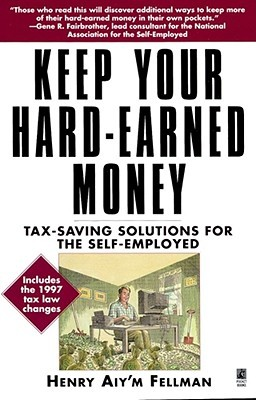 Keep Your Hard Earned Money: Tax Saving Solutions for the Self Employed Henry Aiym Fellman