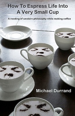 How to Espress Life Into a Very Small Cup: A Reading of Western Philosophy While Making Coffee  by  Michael Durrand