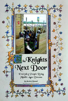 The Knights Next Door: Everyday People Living Middle Ages Dreams Patrick ODonnell