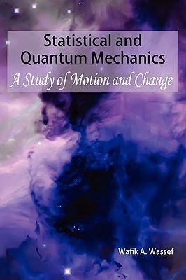 Statistical and Quantum Mechanics: A Study of Motion and Change  by  Wafik A. Wassef