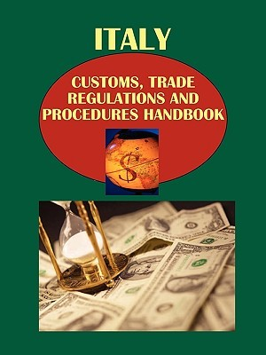 Italy Customs, Trade Regulations and Procedures Handbook Volume 1 Strategic, Practical Information and Important Regulations USA International Business Publications