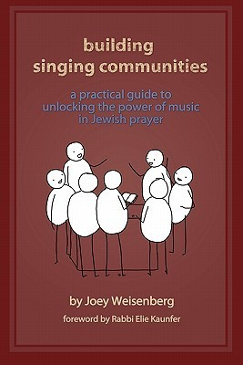 Building Singing Communities: A Practical Guide to Unlocking the Power of Music in Jewish Prayer  by  Joey Weisenberg