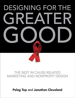 Designing for the Greater Good: The Best in Cause-Related Marketing and Nonprofit Design  by  Peleg Top