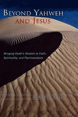 Beyond Yahweh and Jesus: Bringing Deaths Wisdom to Faith, Spirituality and Psychoanalysis  by  Robert Langs