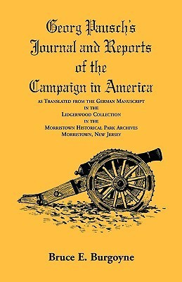 Georg Pauschs Journal and Reports of the Campaign in America, as Translated from the German Manuscript in the Lidgerwood Collection in the Morristown Historical Park Archives, Morristown, N.J. Bruce E. Burgoyne