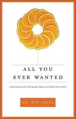 All You Ever Wanted: A Devotional and Small Group Study on the Fruit of the Spirit Win Green