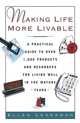 Making Life More Livable: A Practical Guide to Over 1,000 Products and Resources for Living in the Mature  by  Ellen Lederman