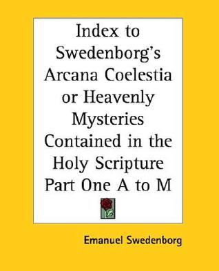 Index to Swedenborgs Arcana Coelestia or Heavenly Mysteries Contained in the Holy Scripture Part One A to M  by  Emanuel Swedenborg