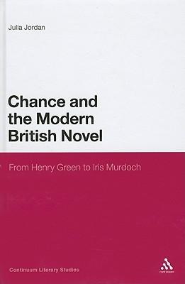 Chance and the Modern British Novel: From Henry Green to Iris Murdoch  by  Julia Jordan