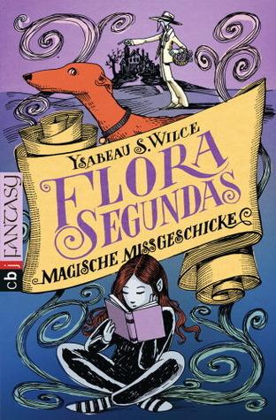 Flora Segundas Magische Missgeschicke  by  Ysabeau S. Wilce