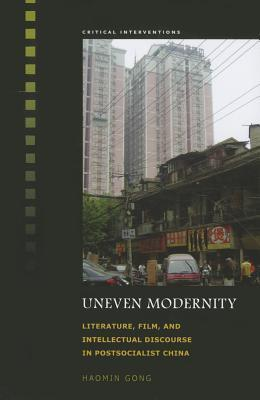 Uneven Modernity: Literature, Film, and Intellectual Discourse in Postsocialist China  by  Haomin Gong