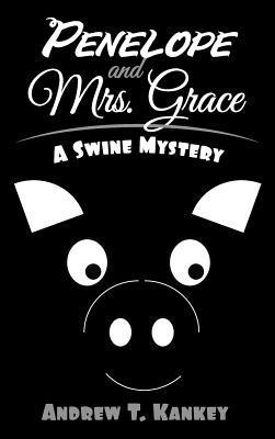 Penelope and Mrs. Grace: A Swine Mystery Andrew T. Kankey