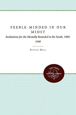 Feeble-Minded in Our Midst: Institutions for the Mentally Retarded in the South, 1900-1940  by  Scott Noll