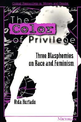 The Color of Privilege: Three Blasphemies on Race and Feminism  by  Aída Hurtado