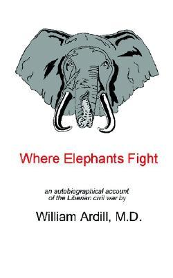 Where Elephants Fight: An Autobiographical Account of the Liberian Civil War William Ardill