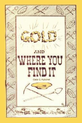 Gold and Where You Find It: Theres Gold in Them Thar Hills!  by  Gabe G. Kubichek
