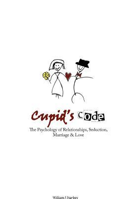 Cupids Code: The Psychology of Relationships, Seduction, Marriage & Love  by  William J. Starkey