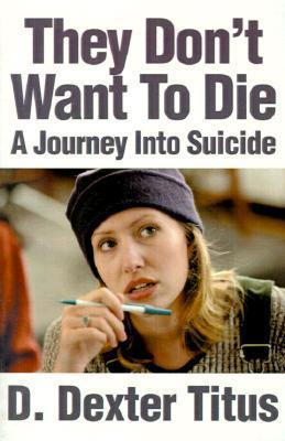 They Dont Want to Die: A Journey Into Suicide  by  D. Dexter Titus