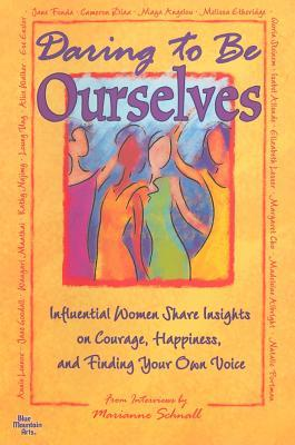 Daring to Be Ourselves:Influential Women Share Insights on Courage, Happiness, and Finding Your Own Voice Marianne Schnall